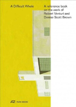 The Difficult Whole: A Reference Book on the Work of Robert Venturi, John Rauch and Denise Scott Brown (Hardcover)