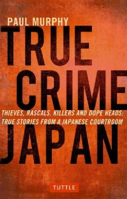 True Crime Japan: Thieves, Rascals, Killers, and Dope Heads: True Stories from a Japanese Courtroom (Paperback)