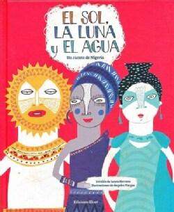 El sol, la luna y el agua / The Sun, the Moon, and the Water: Uncuento De Nigeria (Hardcover)
