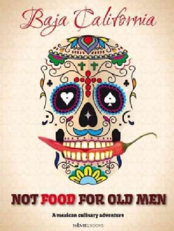 Not Food for Old Men: Baja California: A Mexican Culinary Adventure / Una aventura culinaria en Mexico (Paperback)
