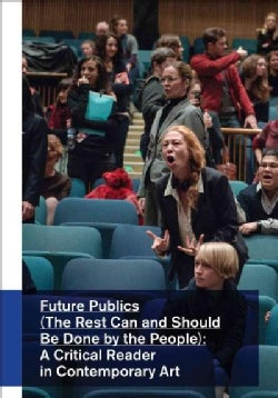 Future Publics: The Rest Can and Should Be Done by the People: A Critical Reader in Contemporary Art (Paperback)