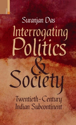 Interrogating Politics and Society: Twentieth-Century Indian Subcontinent (Hardcover)