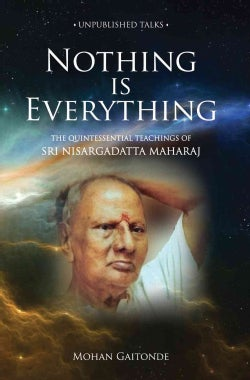 Nothing Is Everything: The Quintessential Teachings of SRI Nisargadatta Maharaj (Paperback)