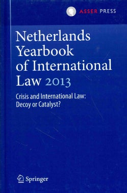 Netherlands Yearbook of International Law 2013: Crisis and International Law: Decoy or Catalyst? (Hardcover)