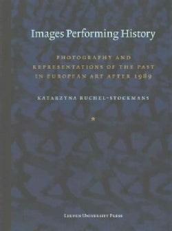 Images Performing History: Photography and Representations of the Past in European Art After 1989 (Paperback)