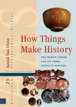 How Things Make History: The Roman Empire and Its Terra Sigillata Pottery (Hardcover)
