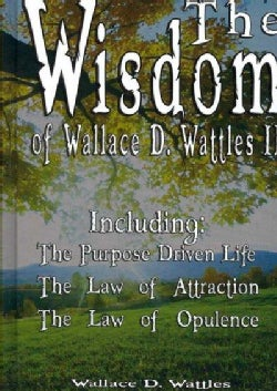 The Wisdom of Wallace D. Wattles II: The Purpose Driven Life, the Law of Attraction, the Law of Opulence (Hardcover)