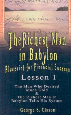 The Richest Man in Babylon Blueprint for Financial Success: Sthe Man Who Desired Much Gold & the Richest Man in B... (Paperback)