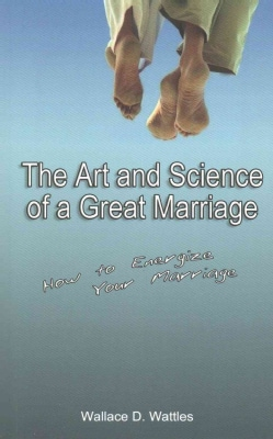 The Art and Science of a Great Marriage: How to Energize Your Marriage (Paperback)