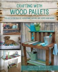 Crafting with Wood Pallets: Projects for Rustic Furniture, Decor, Art, Gifts and More (Paperback)