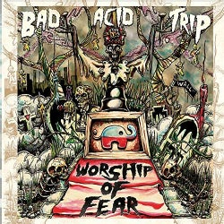 BAD ACID TRIP - WORSHIP OF FEAR
