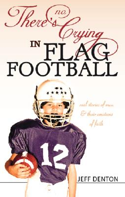 There's No Crying in Flag Football: Real Stories of Men & Their Emotions of Faith