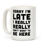 Sorry I'm Late I Really Really Didn't Want To Be Here White 15 Ounce Ceramic Coffee Mug by LookHUMAN