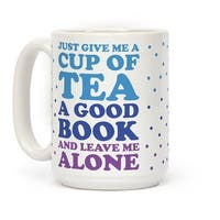 Just Give Me A Cup Of Tea A Good Book And Leave Me Alone White 15 Ounce Ceramic Coffee Mug by LookHUMAN