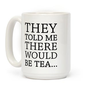 They Told Me There Would Be Tea White 15 Ounce Ceramic Coffee Mug by LookHUMAN