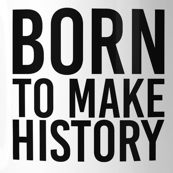 Born To Make History Inspirational Quote Mug Gift Ideas For Friends