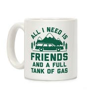 All I Need Is Friends and a Full Tank of Gas White 11 Ounce Ceramic Coffee Mug by LookHUMAN
