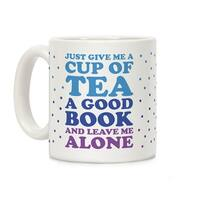 Just Give Me A Cup Of Tea A Good Book And Leave Me Alone White 11 Ounce Ceramic Coffee Mug by LookHUMAN