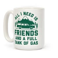All I Need Is Friends and a Full Tank of Gas White 15 Ounce Ceramic Coffee Mug by LookHUMAN