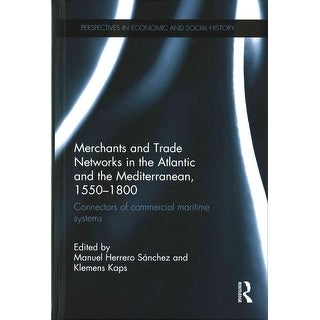 Merchants and Trade Networks in the Atlantic and the Mediterranean 1550-1800 - Manuel Herrero Sanchez, Klemens Kaps
