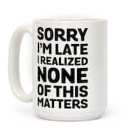 Sorry I'm Late I Realized None Of This Matters White 15 Ounce Ceramic Coffee Mug by LookHUMAN