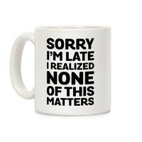 Sorry I'm Late I Realized None Of This Matters White 11 Ounce Ceramic Coffee Mug by LookHUMAN