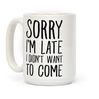 Sorry I'm Late I Didn't Want To Come White 15 Ounce Ceramic Coffee Mug by LookHUMAN