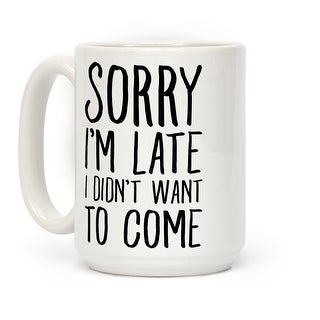 Sorry I'm Late I Didn't Want To Come White 15 OZ Coffee Mug by LookHUMAN