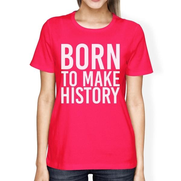 Born To Make History Womans Hot Pink Tee Cute Short Sleeve T-shirts