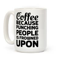 Coffee: Because Punching People Is Frowned Upon White 15 Ounce Ceramic Coffee Mug by LookHUMAN