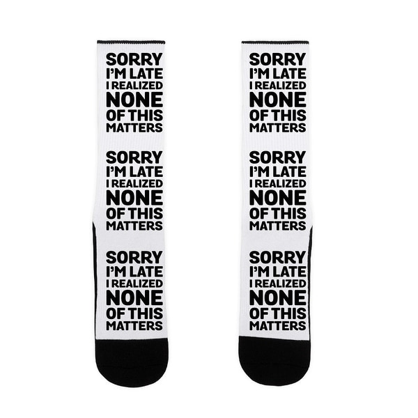 Sorry I'm Late I Realized None Of This Matters US Size 7-13 Socks by LookHUMAN