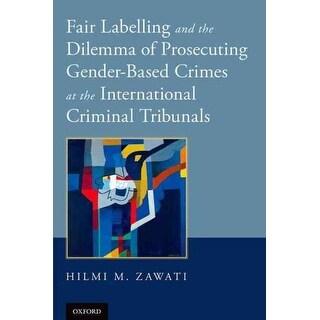 Fair Labelling and the Dilemma of Prosecuting Gender-based Crimes at the International Criminal Tribunals - HILMI M. ZAWATI
