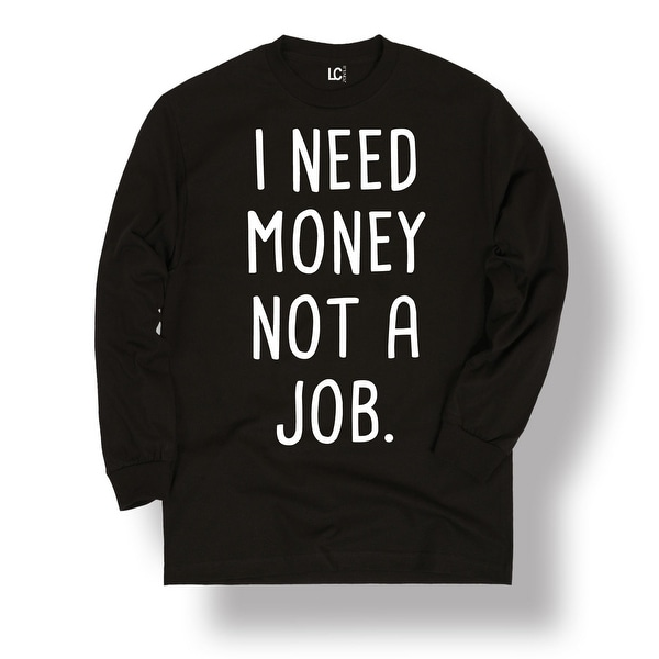 I Need Money Not A Job Funny Work Humor Novelty Cool Men S L Tee Free Shipping On Orders Over 45 24328115