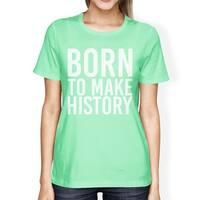 Born To Make History Women Mint T-shirts Cute Short Sleeve T-shirts