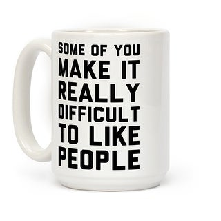 Some Of You Make It Really Difficult To Like People White 15 Ounce Ceramic Coffee Mug by LookHUMAN