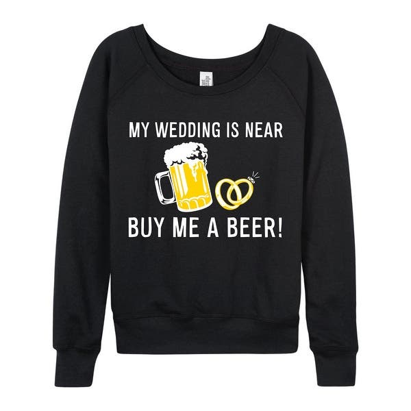 My Wedding Is Near Buy Me Beer Engagement Wedding Bridesmaid Ladies French Terry Pullover