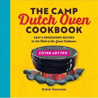 Camp Dutch Oven Cookbook - Robin Donovan