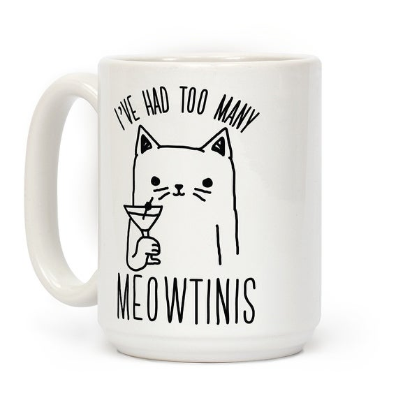 I X27 Ve Had Too Many Meowtinis White 15 Ounce Ceramic Coffee Mug By