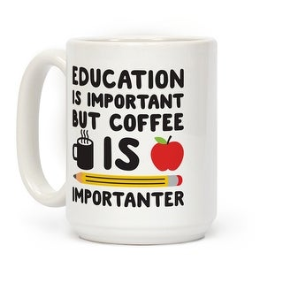 Education Is Important But Coffee Is Importanter White 15 Ounce Ceramic Coffee Mug by LookHUMAN