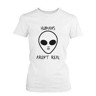 Humans Aren't Real Alien Women's Funny T Shirt Humorous Tee Cute Graphic Tshirt Funny Shirt