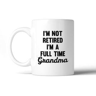 Not Retired Full Time Grandma 11 oz Mug Cup Funny Gifts For Grandma
