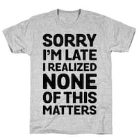 Sorry I'm Late I Realized None Of This Matters Athletic Gray Men's Cotton Tee by LookHUMAN