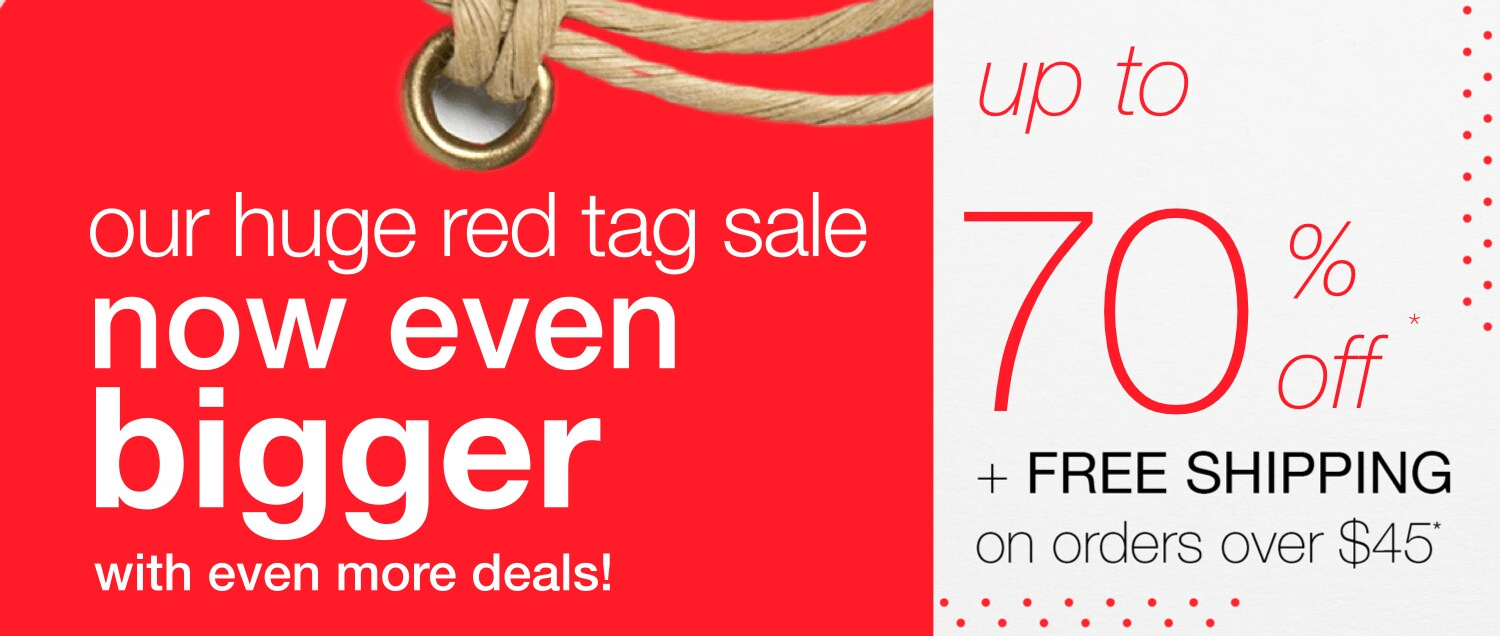 Our Huge Red Tag Sale: Now Even bigger, with even more deals! - up to 70% off* + Free shipping on orders over $45*