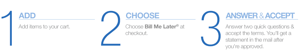 1. ADD ITEMS TO YOUR CART - 2. CHOOSE BILL ME LATER AT CHECKOUT. - 3. ANSWER TWO QUICK QUESTIONS & ACCEPT THE TERMS. YOU'LL GET A STATEMENT IN THE MAIL AFTER YOU'RE APPROVED.